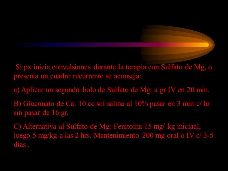Si px inicia convulsiones durante la terapia con Sulfato de Mg, o presenta un cuadro recurrente se aconseja: a) Aplicar un segundo bolo de Sulfato de