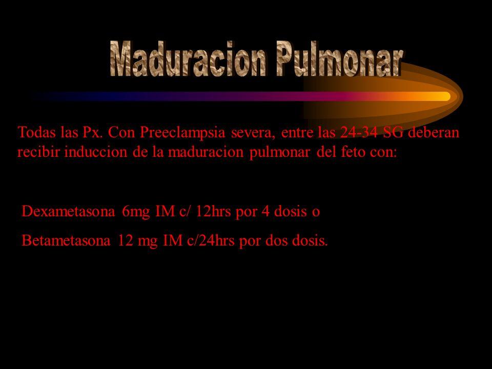 Todas las Px. Con Preeclampsia severa, entre las 24-34 SG deberan recibir induccion de la maduracion pulmonar del feto con: Dexametasona 6mg IM c/ 12h