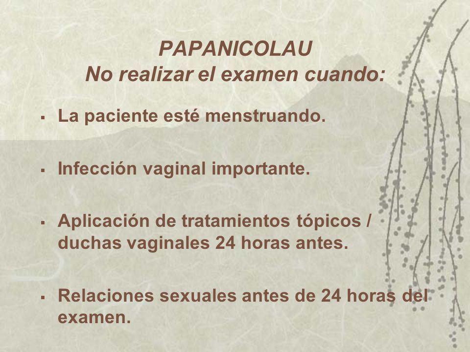 PAPANICOLAU No realizar el examen cuando: La paciente esté menstruando. Infección vaginal importante. Aplicación de tratamientos tópicos / duchas vagi