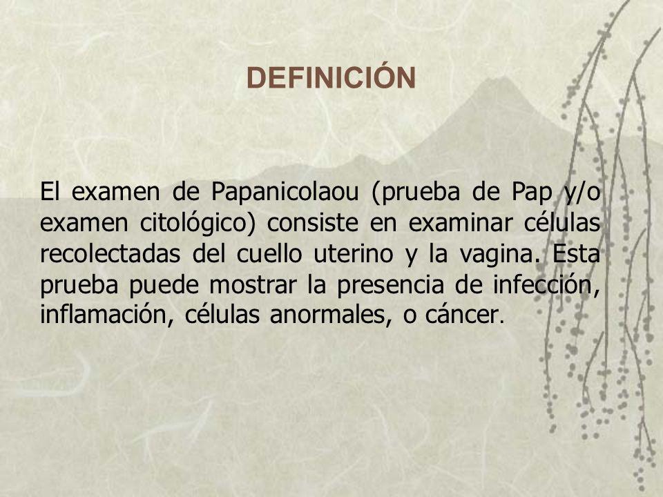 El examen de Papanicolaou (prueba de Pap y/o examen citológico) consiste en examinar células recolectadas del cuello uterino y la vagina. Esta prueba