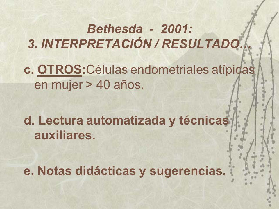 Bethesda - 2001: 3. INTERPRETACIÓN / RESULTADO… c. OTROS:Células endometriales atípicas en mujer > 40 años. d. Lectura automatizada y técnicas auxilia