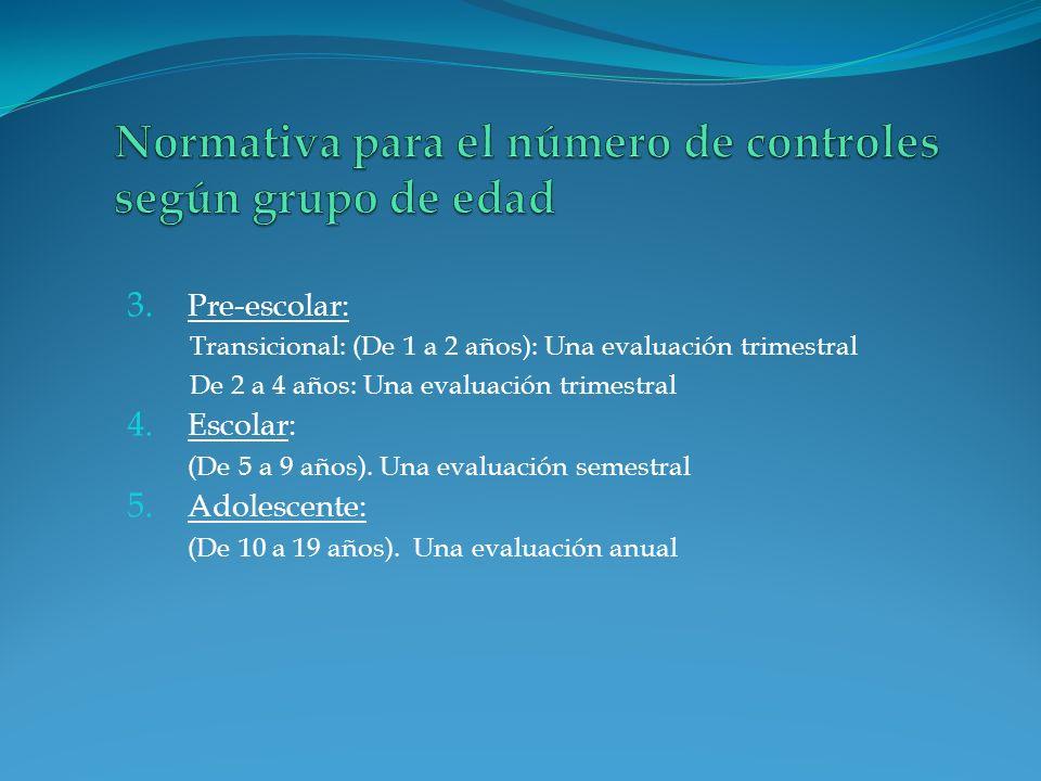 3. Pre-escolar: Transicional: (De 1 a 2 años): Una evaluación trimestral De 2 a 4 años: Una evaluación trimestral 4. Escolar: (De 5 a 9 años). Una eva