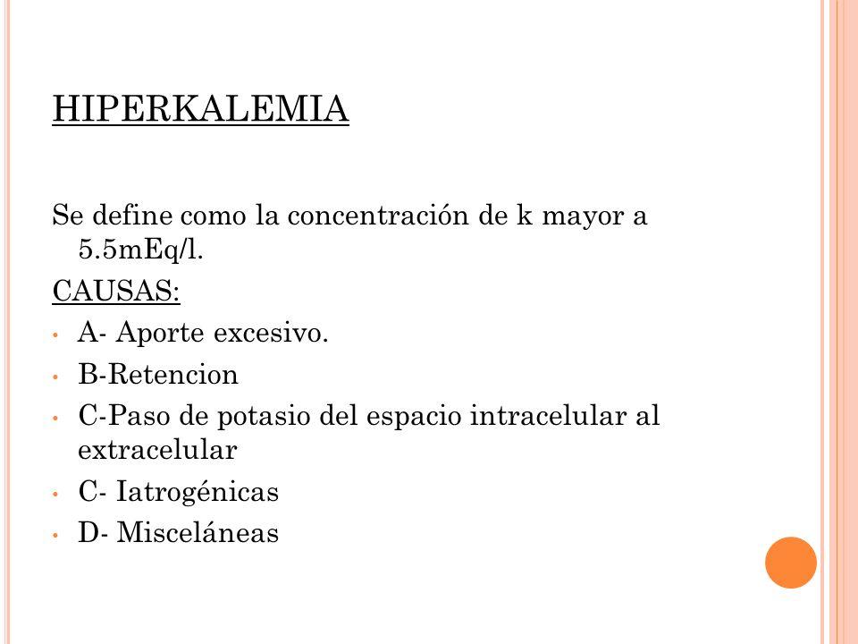 HIPERKALEMIA Se define como la concentración de k mayor a 5.5mEq/l. CAUSAS: A- Aporte excesivo. B-Retencion C-Paso de potasio del espacio intracelular