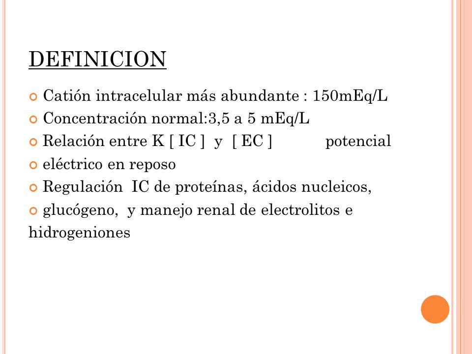 DEFINICION Catión intracelular más abundante : 150mEq/L Concentración normal:3,5 a 5 mEq/L Relación entre K [ IC ] y [ EC ] potencial eléctrico en rep