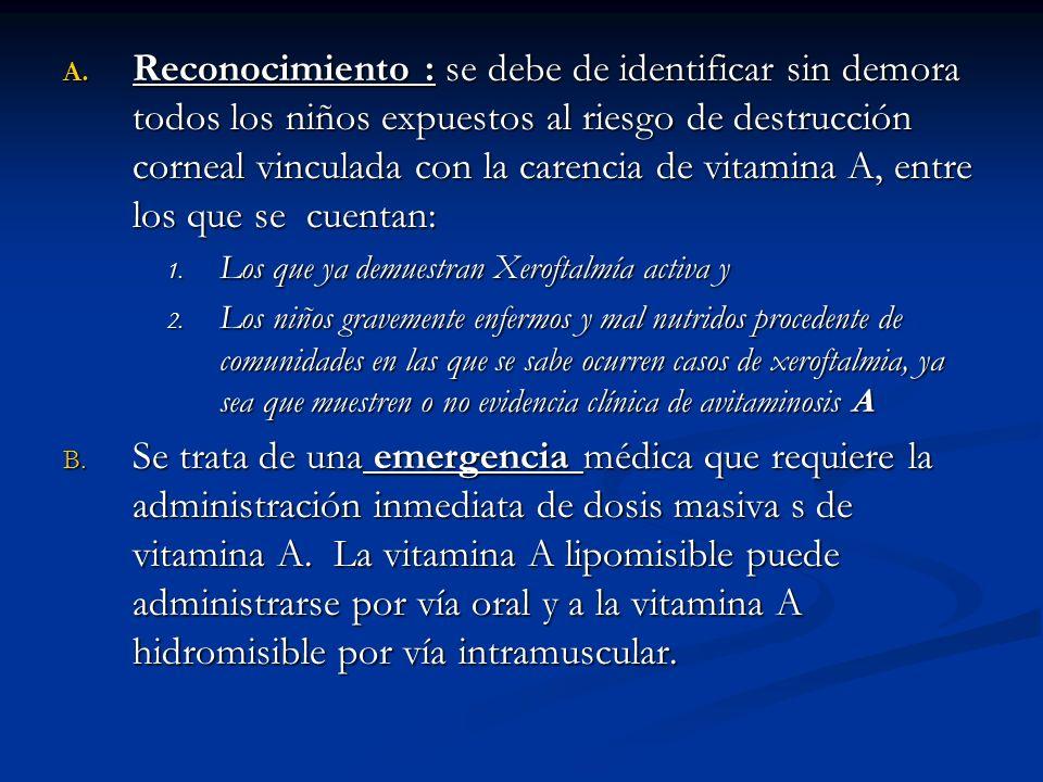 A. Reconocimiento : se debe de identificar sin demora todos los niños expuestos al riesgo de destrucción corneal vinculada con la carencia de vitamina