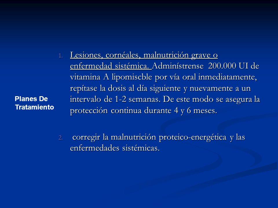 1. Lesiones, cornéales, malnutrición grave o enfermedad sistémica. Adminístrense 200.000 UI de vitamina A lipomiscble por vía oral inmediatamente, rep