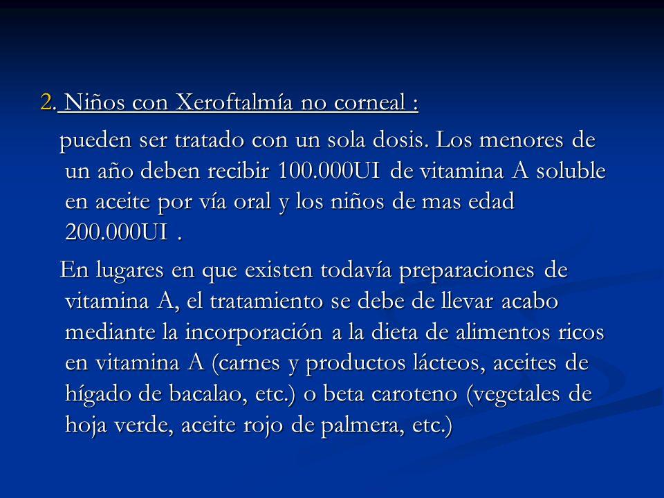 2. Niños con Xeroftalmía no corneal : pueden ser tratado con un sola dosis. Los menores de un año deben recibir 100.000UI de vitamina A soluble en ace