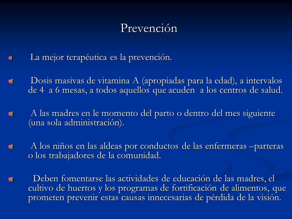 Prevención La mejor terapéutica es la prevención. La mejor terapéutica es la prevención. Dosis masivas de vitamina A (apropiadas para la edad), a inte