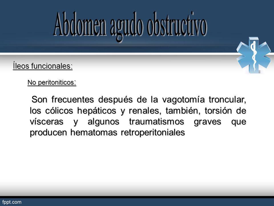 Íleos funcionales: No peritoniticos : Son frecuentes después de la vagotomía troncular, los cólicos hepáticos y renales, también, torsión de vísceras