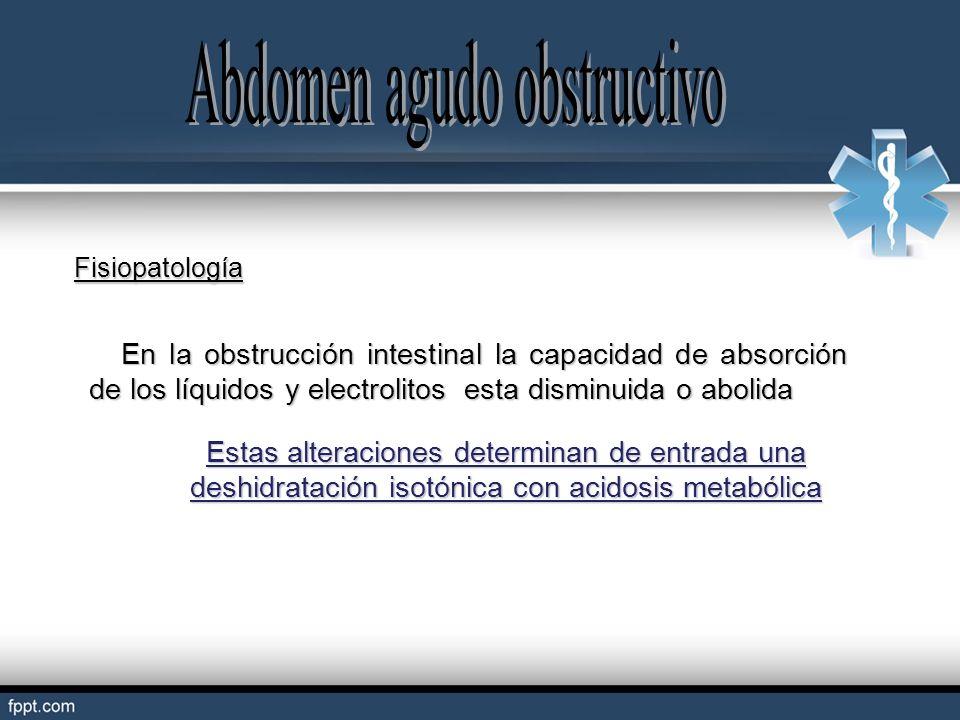Fisiopatología En la obstrucción intestinal la capacidad de absorción de los líquidos y electrolitos esta disminuida o abolida En la obstrucción intes