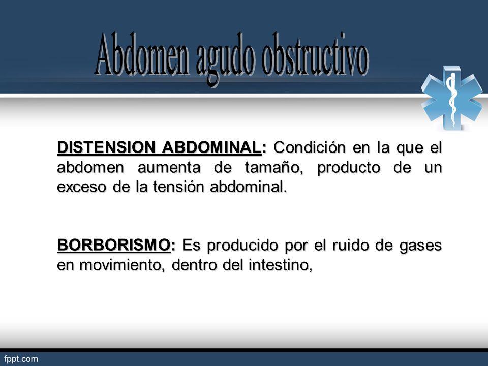 DISTENSION ABDOMINAL: Condición en la que el abdomen aumenta de tamaño, producto de un exceso de la tensión abdominal. BORBORISMO: Es producido por el