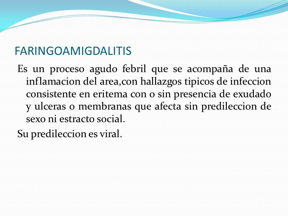 FARINGOAMIGDALITIS Es un proceso agudo febril que se acompaña de una inflamacion del area,con hallazgos tipicos de infeccion consistente en eritema co
