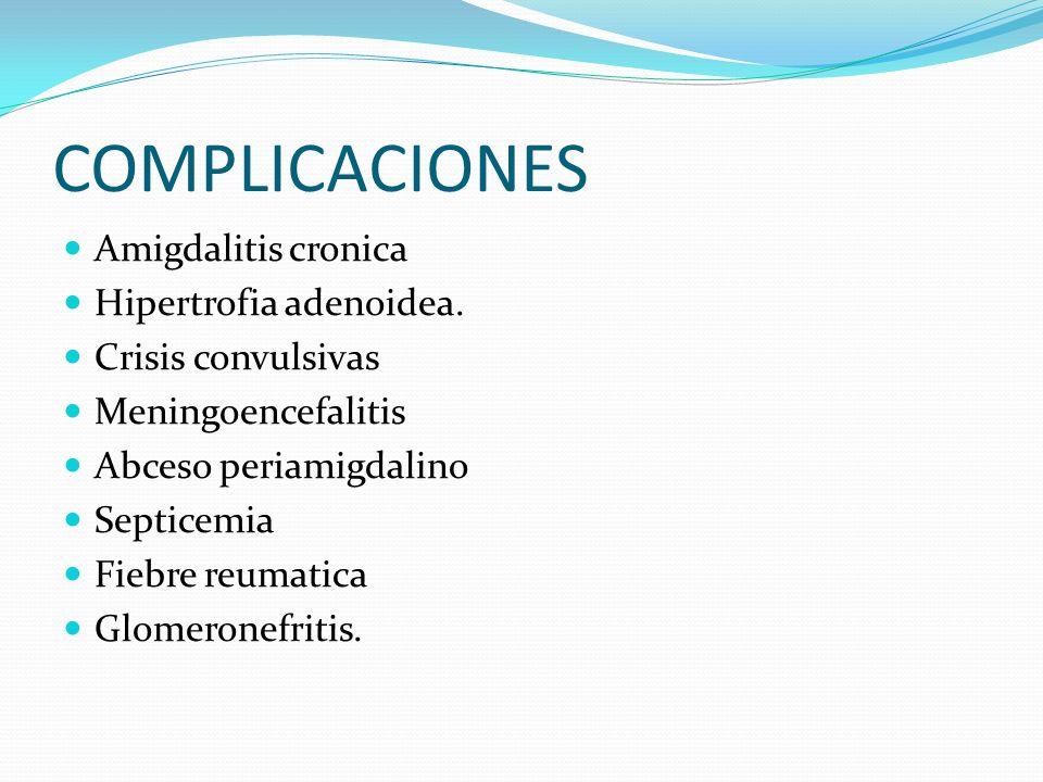 COMPLICACIONES Amigdalitis cronica Hipertrofia adenoidea. Crisis convulsivas Meningoencefalitis Abceso periamigdalino Septicemia Fiebre reumatica Glom