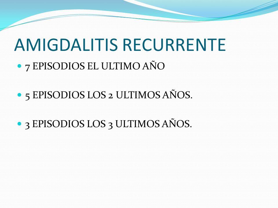 AMIGDALITIS RECURRENTE 7 EPISODIOS EL ULTIMO AÑO 5 EPISODIOS LOS 2 ULTIMOS AÑOS. 3 EPISODIOS LOS 3 ULTIMOS AÑOS.