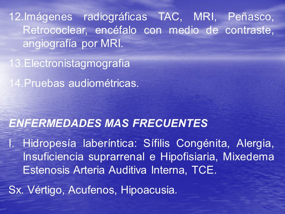 12.Imágenes radiográficas TAC, MRI, Peñasco, Retrococlear, encéfalo con medio de contraste, angiografía por MRI. 13.Electronistagmografia 14.Pruebas a