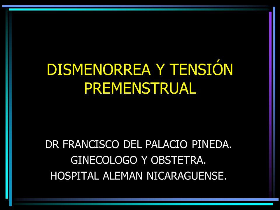 DISMENORREA Y TENSIÓN PREMENSTRUAL DR FRANCISCO DEL PALACIO PINEDA. GINECOLOGO Y OBSTETRA. HOSPITAL ALEMAN NICARAGUENSE.