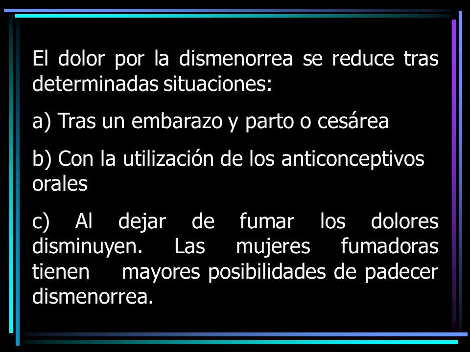El dolor por la dismenorrea se reduce tras determinadas situaciones: a) Tras un embarazo y parto o cesárea b) Con la utilización de los anticonceptivo
