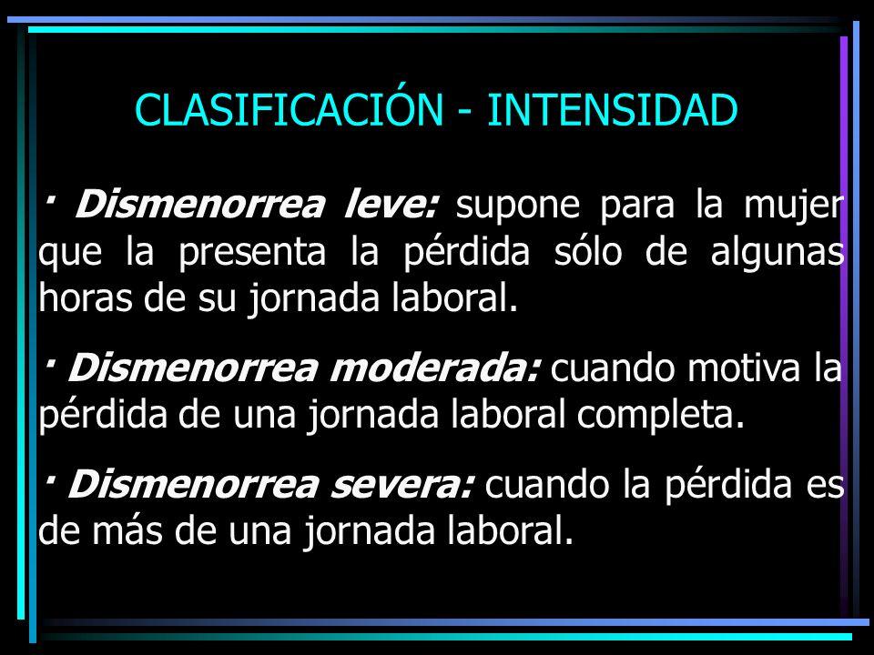 CLASIFICACIÓN - INTENSIDAD · Dismenorrea leve: supone para la mujer que la presenta la pérdida sólo de algunas horas de su jornada laboral. · Dismenor
