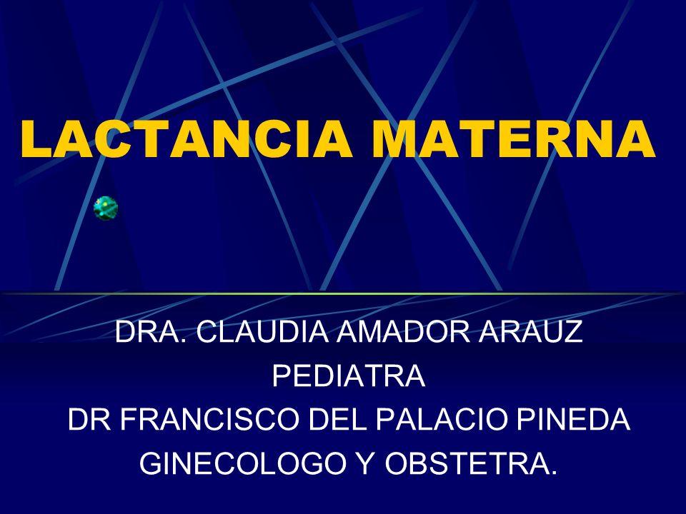 LACTANCIA MATERNA DRA. CLAUDIA AMADOR ARAUZ PEDIATRA DR FRANCISCO DEL PALACIO PINEDA GINECOLOGO Y OBSTETRA.