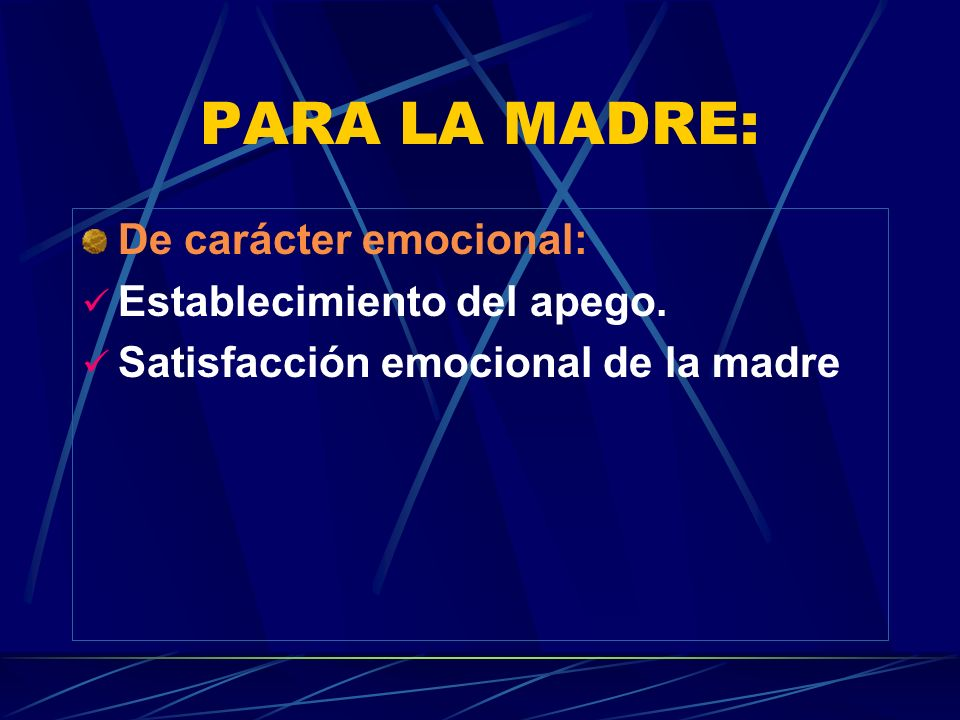 PARA LA MADRE: De carácter emocional: Establecimiento del apego. Satisfacción emocional de la madre