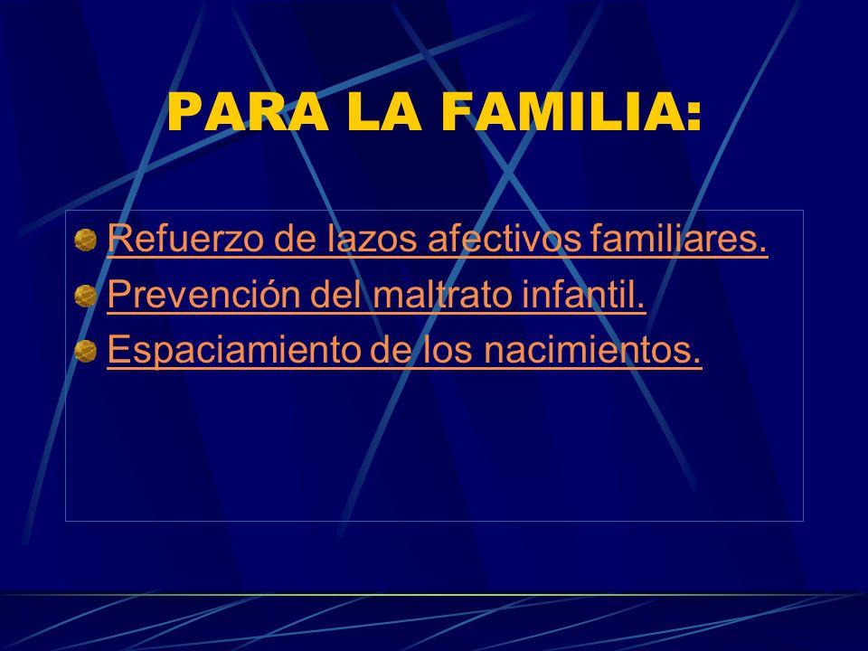 PARA LA FAMILIA: Refuerzo de lazos afectivos familiares. Prevención del maltrato infantil. Espaciamiento de los nacimientos.