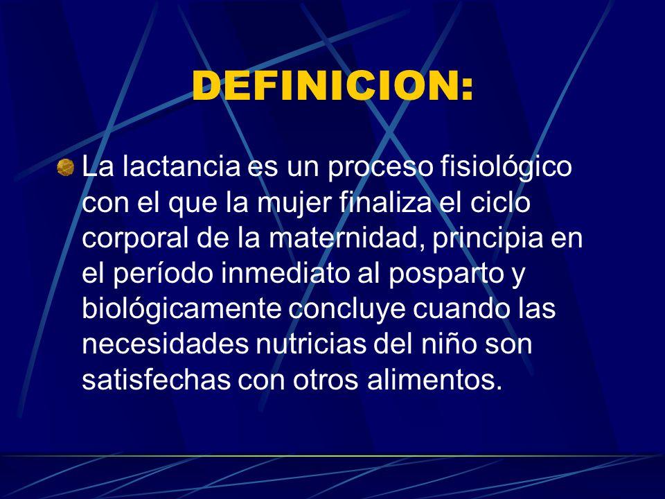 DEFINICION: La lactancia es un proceso fisiológico con el que la mujer finaliza el ciclo corporal de la maternidad, principia en el período inmediato