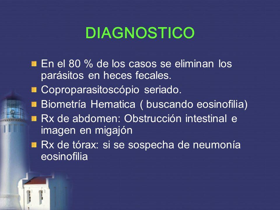DIAGNOSTICO En el 80 % de los casos se eliminan los parásitos en heces fecales. Coproparasitoscópio seriado. Biometría Hematica ( buscando eosinofilia