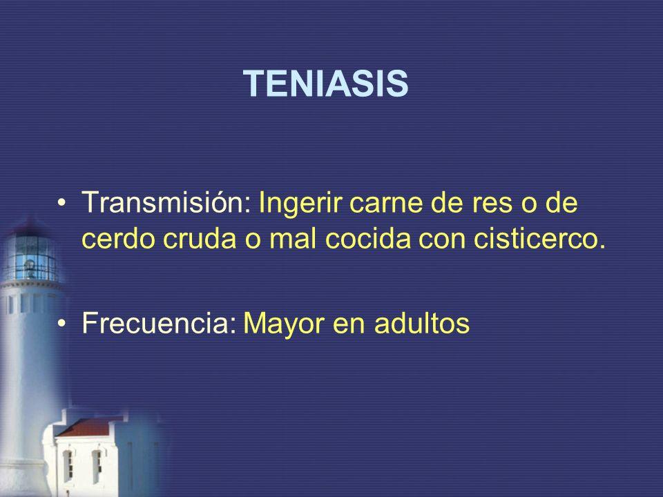 TENIASIS Transmisión: Ingerir carne de res o de cerdo cruda o mal cocida con cisticerco. Frecuencia: Mayor en adultos