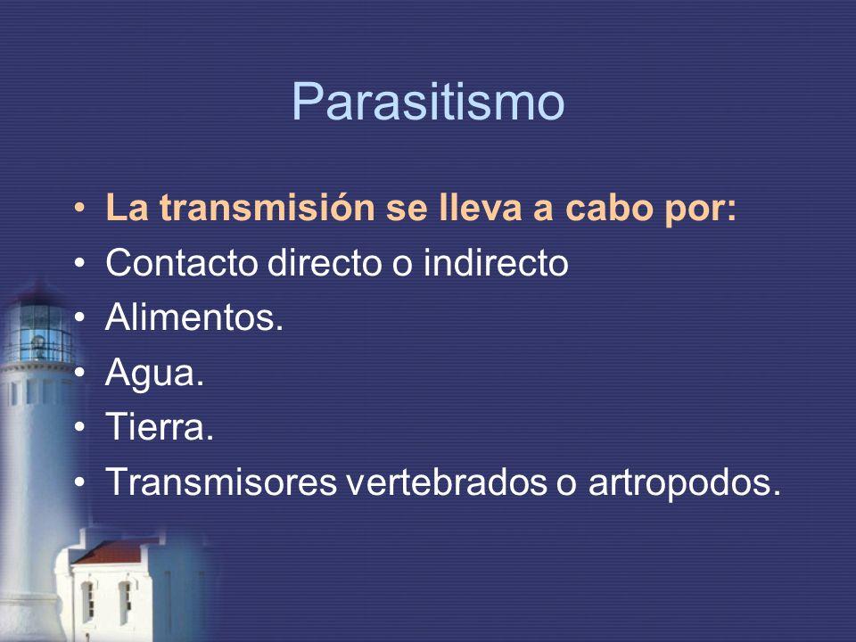 Parasitismo La transmisión se lleva a cabo por: Contacto directo o indirecto Alimentos. Agua. Tierra. Transmisores vertebrados o artropodos.