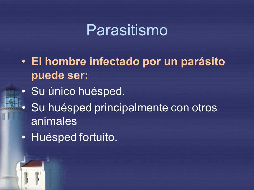 Parasitismo El hombre infectado por un parásito puede ser: Su único huésped. Su huésped principalmente con otros animales Huésped fortuito.