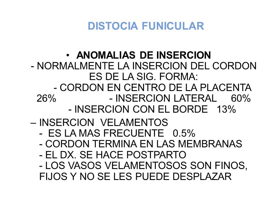 DISTOCIA FUNICULAR ANOMALIAS DE INSERCION - NORMALMENTE LA INSERCION DEL CORDON ES DE LA SIG. FORMA: - CORDON EN CENTRO DE LA PLACENTA 26% - INSERCION