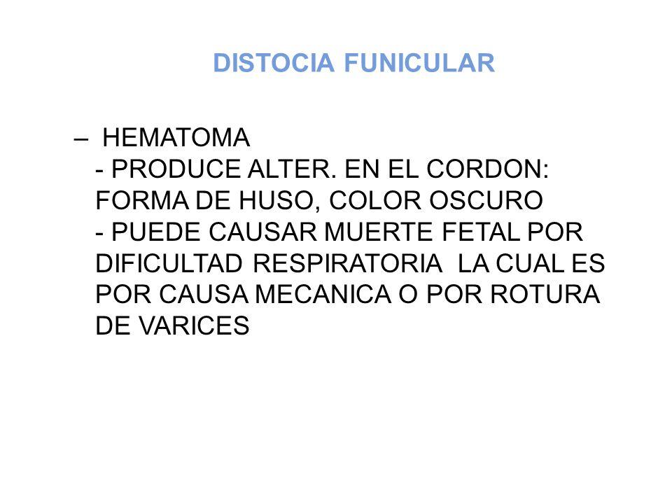 DISTOCIA FUNICULAR – HEMATOMA - PRODUCE ALTER. EN EL CORDON: FORMA DE HUSO, COLOR OSCURO - PUEDE CAUSAR MUERTE FETAL POR DIFICULTAD RESPIRATORIA LA CU