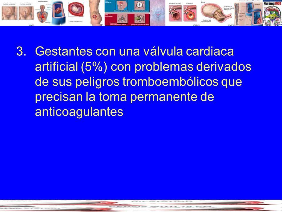 3.Gestantes con una válvula cardiaca artificial (5%) con problemas derivados de sus peligros tromboembólicos que precisan la toma permanente de antico