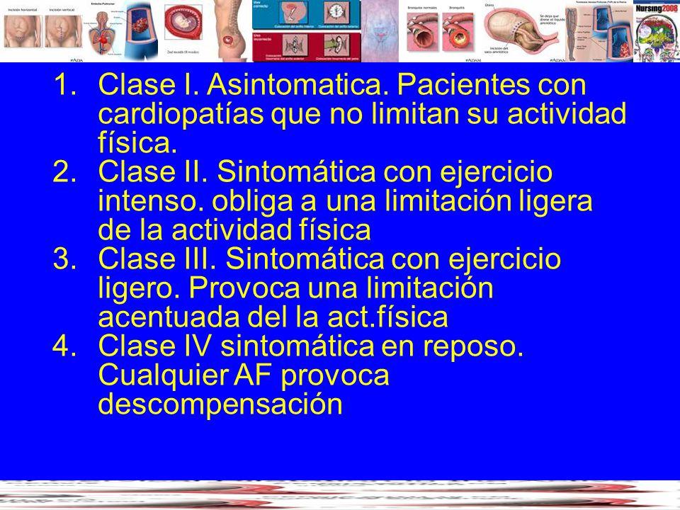 1.Clase I. Asintomatica. Pacientes con cardiopatías que no limitan su actividad física. 2.Clase II. Sintomática con ejercicio intenso. obliga a una li