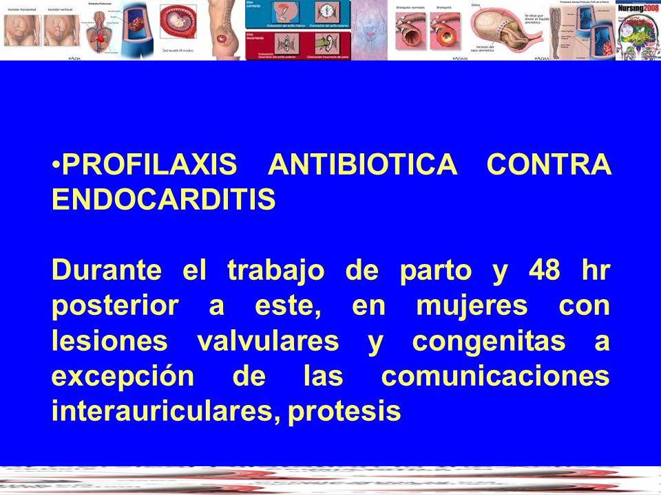 PROFILAXIS ANTIBIOTICA CONTRA ENDOCARDITIS Durante el trabajo de parto y 48 hr posterior a este, en mujeres con lesiones valvulares y congenitas a exc