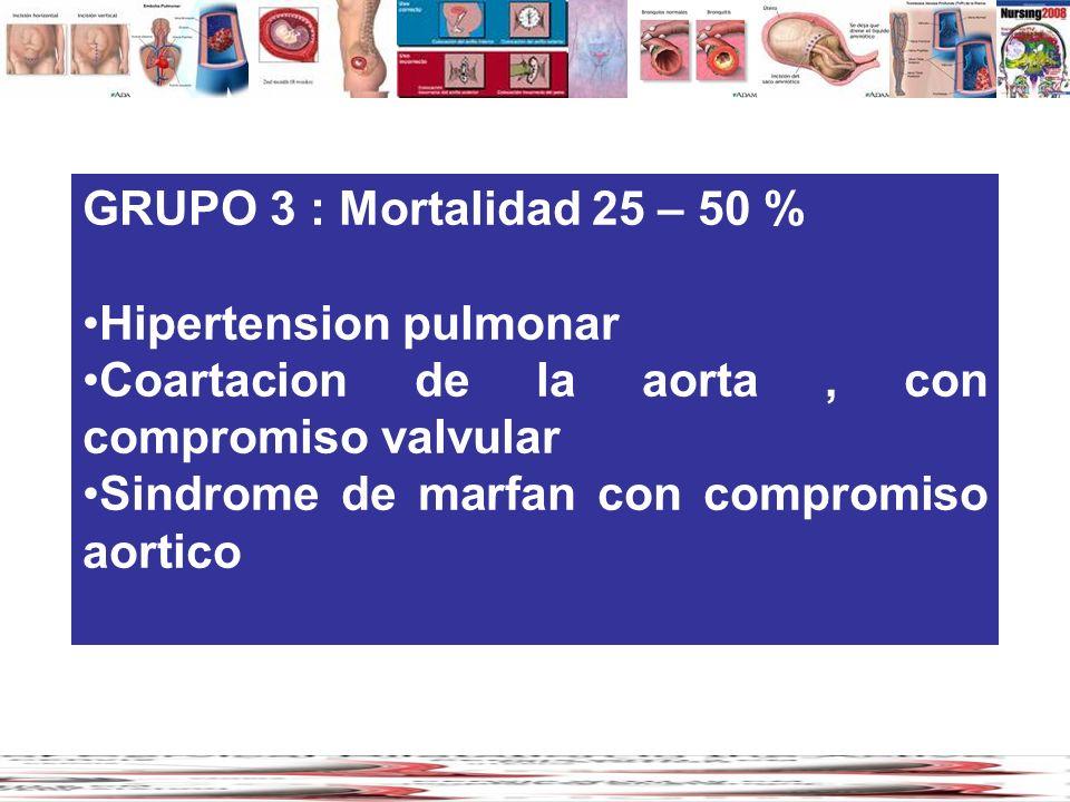 GRUPO 3 : Mortalidad 25 – 50 % Hipertension pulmonar Coartacion de la aorta, con compromiso valvular Sindrome de marfan con compromiso aortico