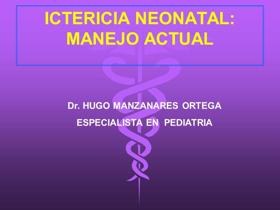 ICTERICIA NEONATAL: MANEJO ACTUAL Dr. HUGO MANZANARES ORTEGA ESPECIALISTA EN PEDIATRIA