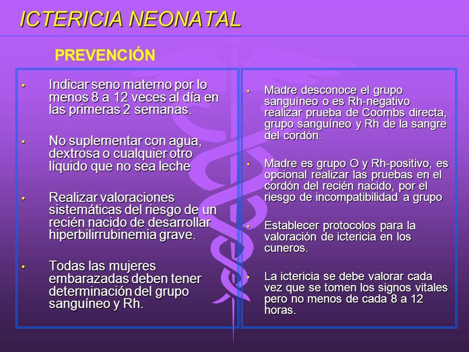 ICTERICIA NEONATAL Indicar seno materno por lo menos 8 a 12 veces al día en las primeras 2 semanas. Indicar seno materno por lo menos 8 a 12 veces al