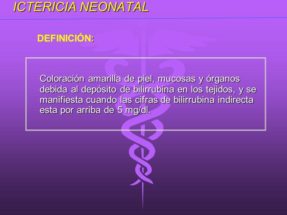 ICTERICIA NEONATAL Coloración amarilla de piel, mucosas y órganos debida al depósito de bilirrubina en los tejidos, y se manifiesta cuando las cifras