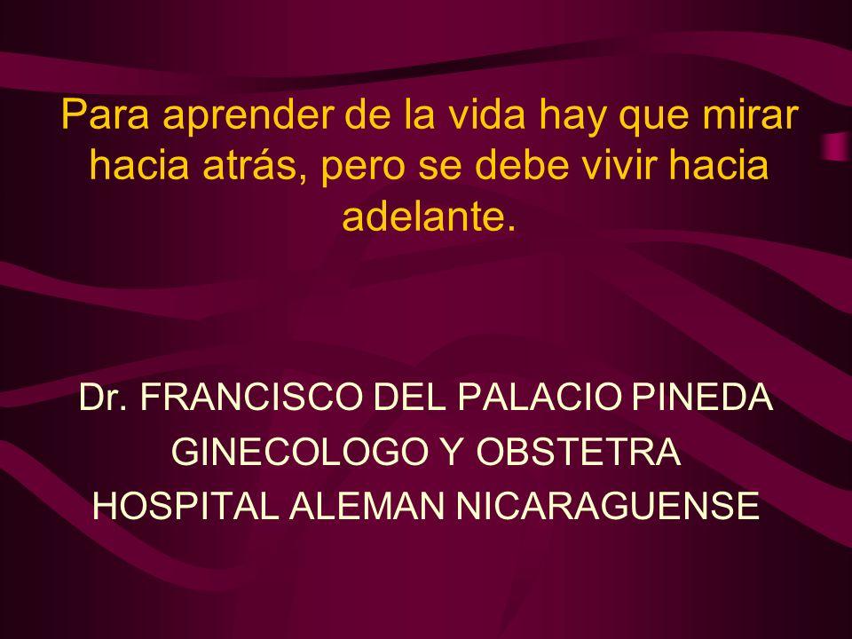 Para aprender de la vida hay que mirar hacia atrás, pero se debe vivir hacia adelante. Dr. FRANCISCO DEL PALACIO PINEDA GINECOLOGO Y OBSTETRA HOSPITAL