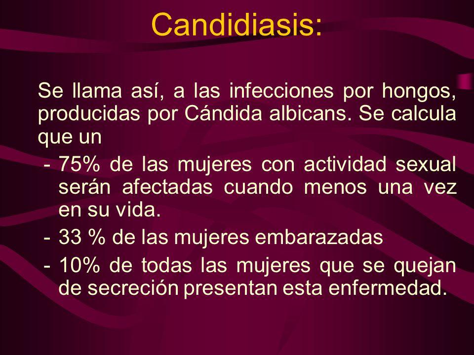 Candidiasis: Se llama así, a las infecciones por hongos, producidas por Cándida albicans. Se calcula que un -75% de las mujeres con actividad sexual s