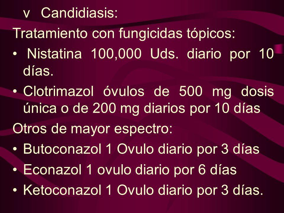 vCandidiasis: Tratamiento con fungicidas tópicos: Nistatina 100,000 Uds. diario por 10 días. Clotrimazol óvulos de 500 mg dosis única o de 200 mg diar