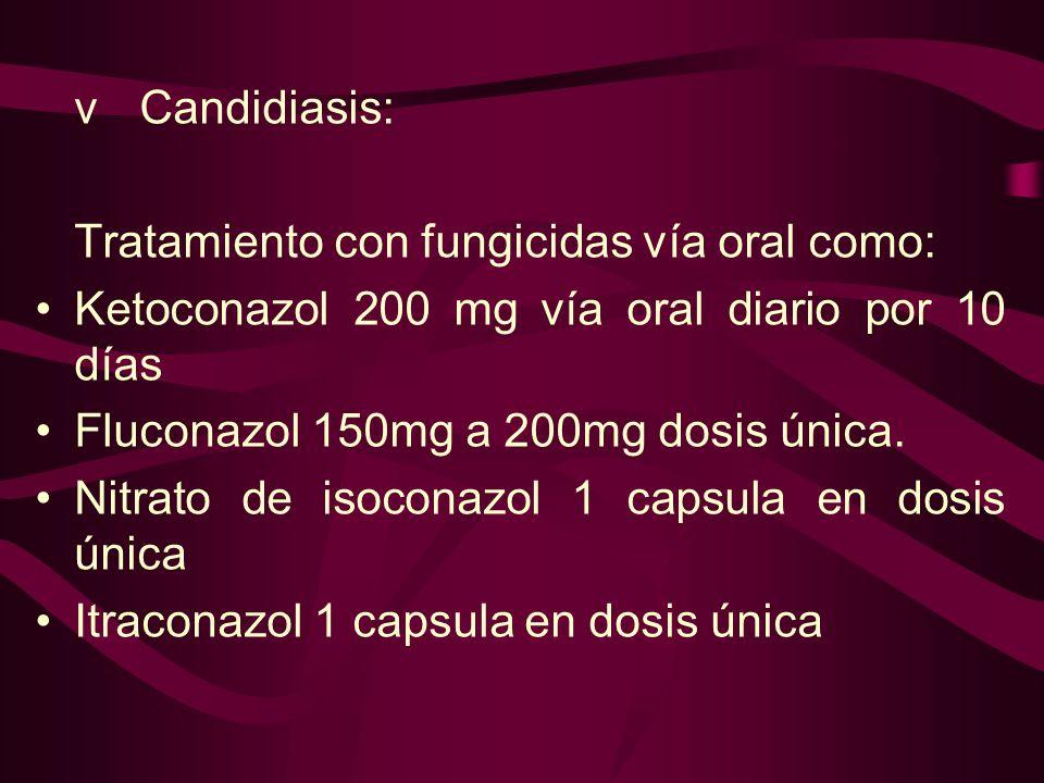 vCandidiasis: Tratamiento con fungicidas vía oral como: Ketoconazol 200 mg vía oral diario por 10 días Fluconazol 150mg a 200mg dosis única. Nitrato d