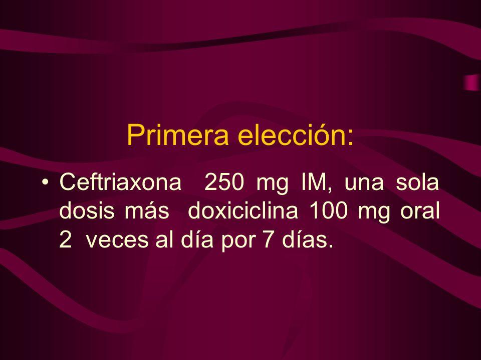 Primera elección: Ceftriaxona 250 mg IM, una sola dosis más doxiciclina 100 mg oral 2 veces al día por 7 días.