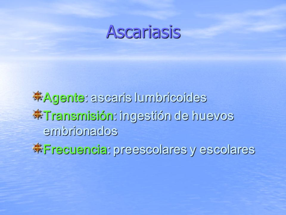 Ascariasis Agente: ascaris lumbricoides Transmisión: ingestión de huevos embrionados Frecuencia: preescolares y escolares