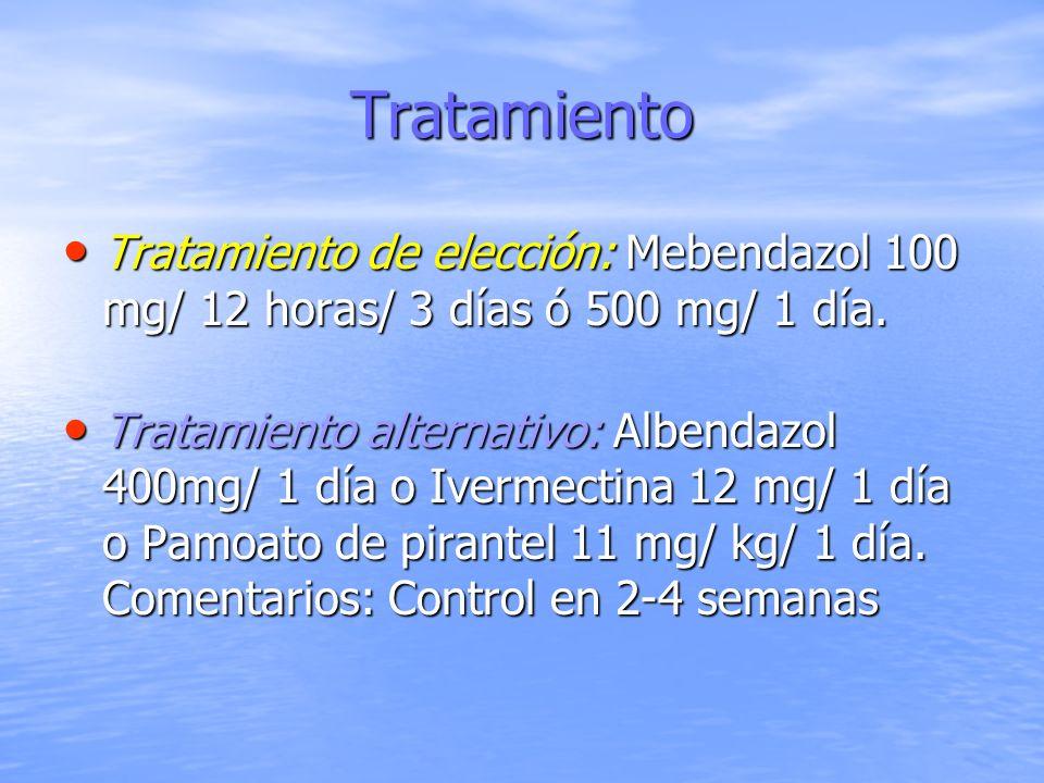 Tratamiento Tratamiento de elección: Mebendazol 100 mg/ 12 horas/ 3 días ó 500 mg/ 1 día. Tratamiento de elección: Mebendazol 100 mg/ 12 horas/ 3 días
