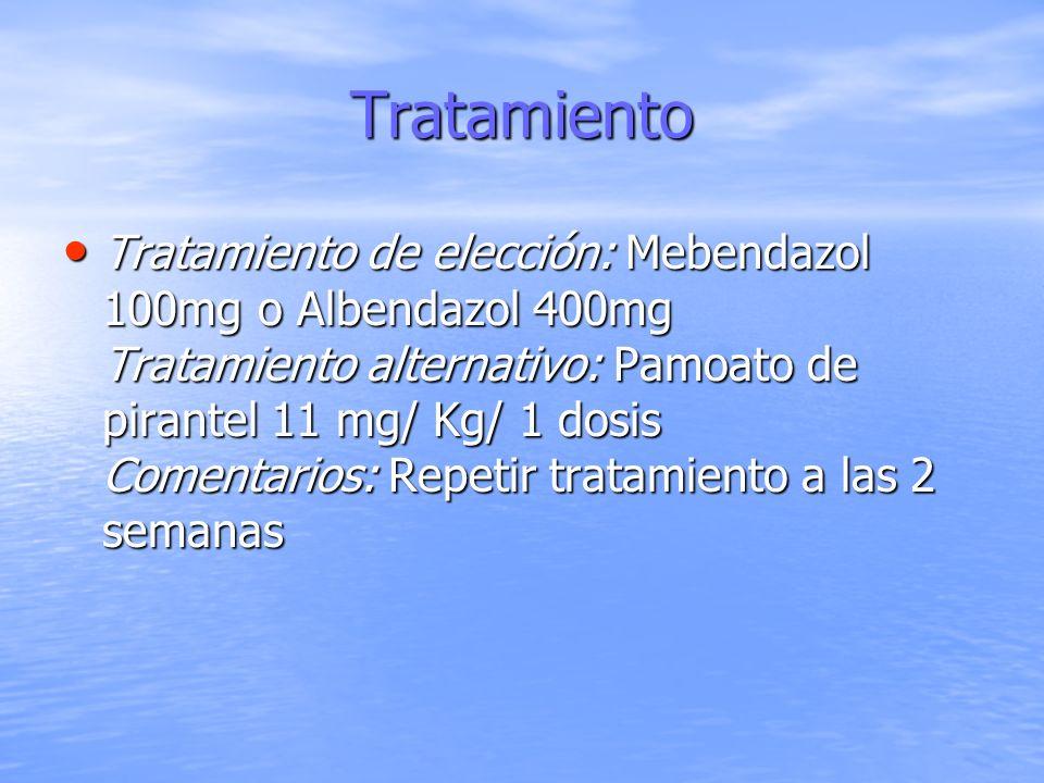 Tratamiento Tratamiento de elección: Mebendazol 100mg o Albendazol 400mg Tratamiento alternativo: Pamoato de pirantel 11 mg/ Kg/ 1 dosis Comentarios: