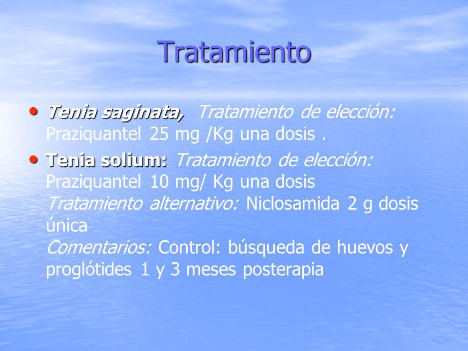 Tratamiento Tenia saginata, Tenia saginata, Tratamiento de elección: Praziquantel 25 mg /Kg una dosis. Tenia solium: Tenia solium: Tratamiento de elec