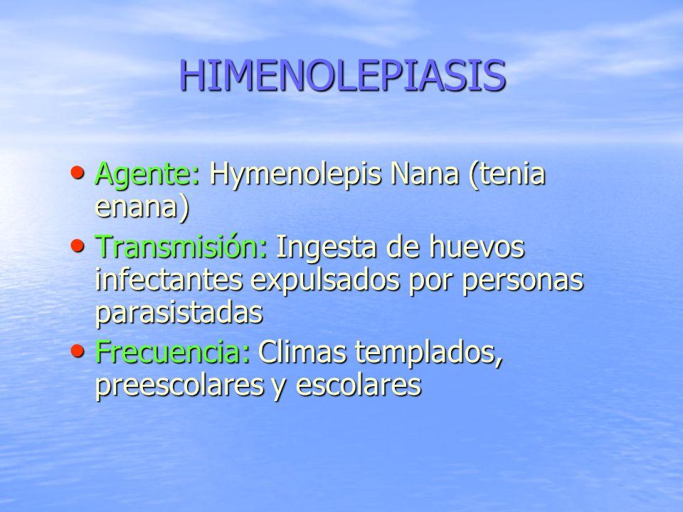 HIMENOLEPIASIS Agente: Hymenolepis Nana (tenia enana) Agente: Hymenolepis Nana (tenia enana) Transmisión: Ingesta de huevos infectantes expulsados por