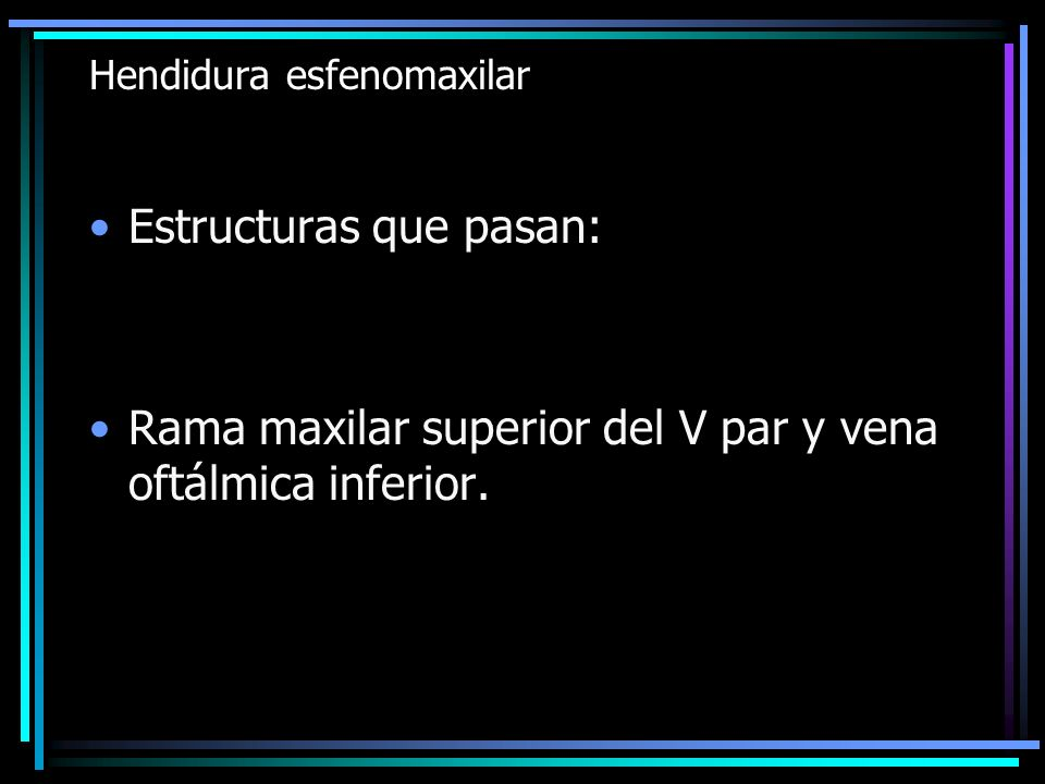 Hendidura esfenomaxilar Estructuras que pasan: Rama maxilar superior del V par y vena oftálmica inferior.